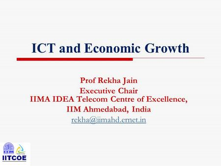 ICT and Economic Growth Prof Rekha Jain Executive Chair IIMA IDEA Telecom Centre of Excellence, IIM Ahmedabad, India
