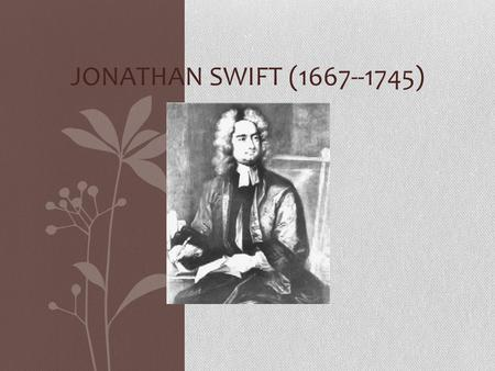 JONATHAN SWIFT (1667--1745). JONATHAN SWIFT Jonathan Swift was born in Dublin, Ireland, of an English family, which had important connections but little.
