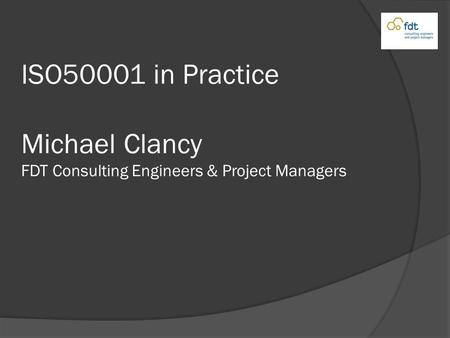 ISO50001 in Practice Michael Clancy FDT Consulting Engineers & Project Managers.