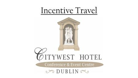 Incentive Travel. Welcome to Ireland Just 25 minutes from Dublin International Airport and Dublin City Centre. Citywest Hotel.