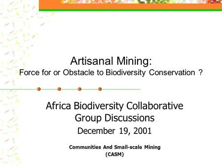 Artisanal Mining: Force for or Obstacle to Biodiversity Conservation ? Africa Biodiversity Collaborative Group Discussions December 19, 2001 Communities.