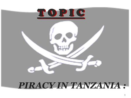 1 PIRACY IN TANZANIA : T O P I C. 2 GROUP 2 3 1. Background of the problem and historic overview. 2. The Dilemma of Piracy in Tanzania. 3. Analysis of.