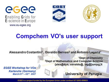 EGEE is a project funded by the European Union under contract IST-2003-508833 Compchem VO's user support EGEE Workshop for VOs Karlsruhe (Germany) March.