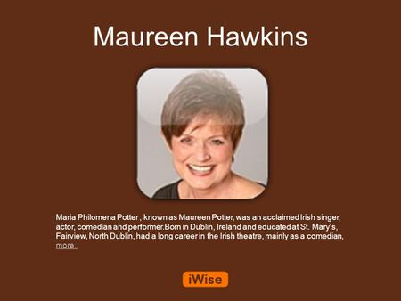 Maureen Hawkins Maria Philomena Potter, known as Maureen Potter, was an acclaimed Irish singer, actor, comedian and performer.Born in Dublin, Ireland and.