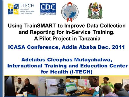 Using TrainSMART to Improve Data Collection and Reporting for In-Service Training. A Pilot Project in Tanzania ICASA Conference, Addis Ababa Dec. 2011.