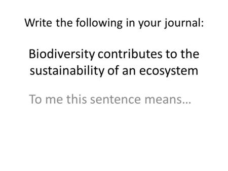 Write the following in your journal: Biodiversity contributes to the sustainability of an ecosystem To me this sentence means…