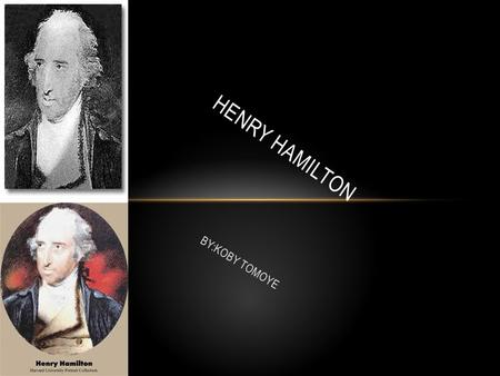 BY:KOBY TOMOYE HENRY HAMILTON. WHO IS THIS PERSON!!! Henry Hamilton was a member of the British parliament for Donegal, County, Ireland. He was born in.