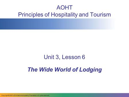 AOHT Principles of Hospitality and Tourism Unit 3, Lesson 6 The Wide World of Lodging Copyright © 2007–2014 National Academy Foundation. All rights reserved.