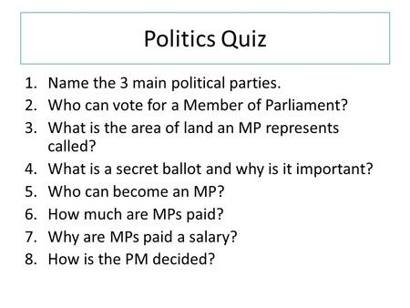 Politics Quiz 1.Name the 3 main political parties. 2.Who can vote for a Member of Parliament? 3.What is the area of land an MP represents called? 4.What.