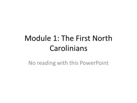 Module 1: The First North Carolinians No reading with this PowerPoint.