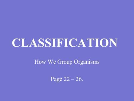 CLASSIFICATION How We Group Organisms Page 22 – 26.