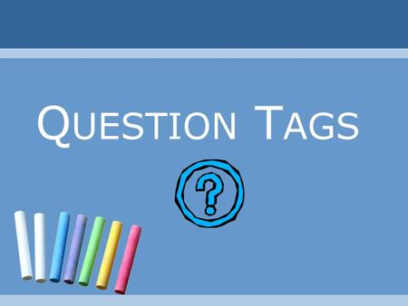 Q UESTION T AGS. Question Tags Why do we use a question tag? To get someone involved in our conversation. To encourage a response. To confirm information.