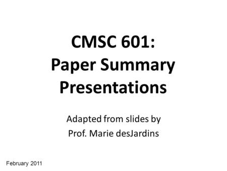 CMSC 601: Paper Summary Presentations Adapted from slides by Prof. Marie desJardins February 2011.
