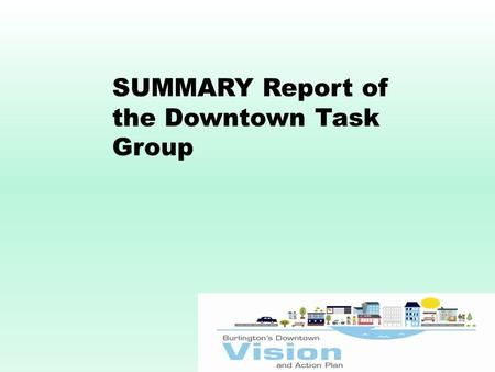 SUMMARY Report of the Downtown Task Group. MANDATE Review of the current health of downtown and identify current challenges and opportunities. This may.
