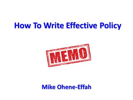 How To Write Effective Policy Mike Ohene-Effah. Outcome Be able to write sharp, concise briefs and memos for MPs Be able to write sharp, concise briefs.