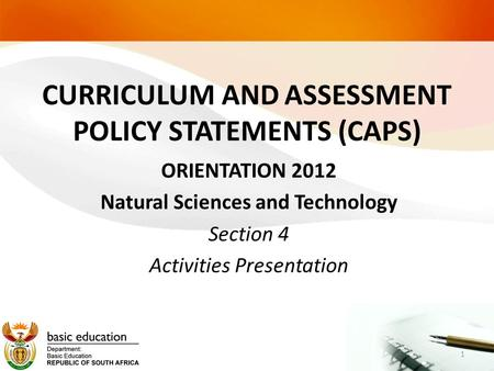 CURRICULUM AND ASSESSMENT POLICY STATEMENTS (CAPS) ORIENTATION 2012 Natural Sciences and Technology Section 4 Activities Presentation 1.