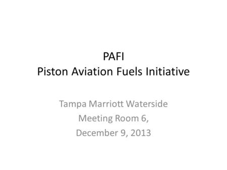 PAFI Piston Aviation Fuels Initiative Tampa Marriott Waterside Meeting Room 6, December 9, 2013.