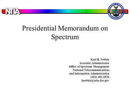 Presidential Memorandum on Spectrum Karl B. Nebbia Associate Administrator Office of Spectrum Management National Telecommunications and Information Administration.