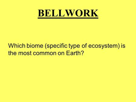 BELLWORK Which biome (specific type of ecosystem) is the most common on Earth?