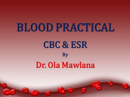 BLOOD PRACTICAL CBC & ESR By Dr. Ola Mawlana. Aims of the Practical 1.Counting Red blood cells. 2.Counting White blood cells. 3.Determination of hemoglobin.