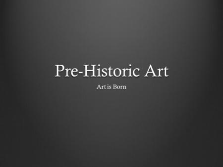 Pre-Historic Art Art is Born. What makes something pre- historic? When we hear the term pre-history, we probably think of something really, really old.
