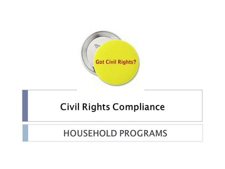 Civil Rights Compliance HOUSEHOLD PROGRAMS. What are Civil Rights?  Civil rights are the nonpolitical rights of a citizen; the rights of personal liberty.