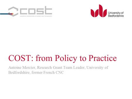 COST: from Policy to Practice Antoine Mercier, Research Grant Team Leader, University of Bedfordshire, former French CNC.