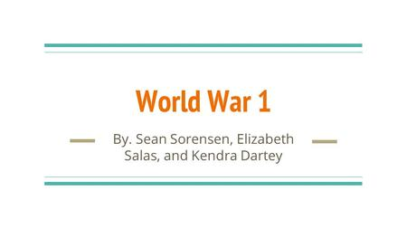World War 1 By. Sean Sorensen, Elizabeth Salas, and Kendra Dartey.