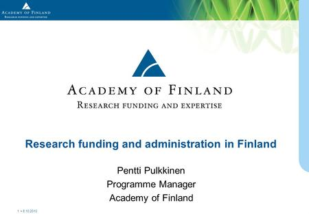 Pentti Pulkkinen Programme Manager Academy of Finland Research funding and administration in Finland 8.10.2010 1.