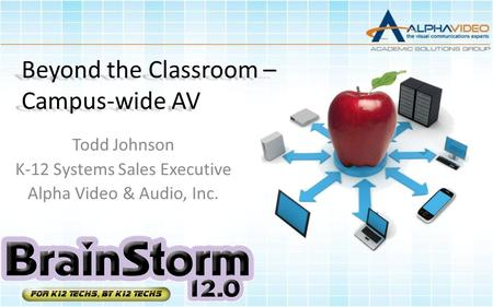 Beyond the Classroom – Campus-wide AV Todd Johnson K-12 Systems Sales Executive Alpha Video & Audio, Inc.