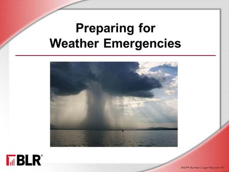 © BLR ® —Business & Legal Resources 1501 Preparing for Weather Emergencies.