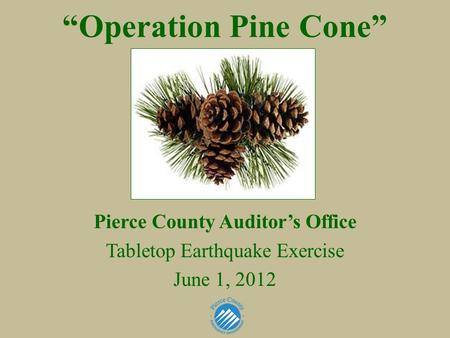 """Operation Pine Cone"" Pierce County Auditor's Office Tabletop Earthquake Exercise June 1, 2012."