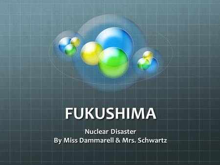 FUKUSHIMA Nuclear Disaster By Miss Dammarell & Mrs. Schwartz.