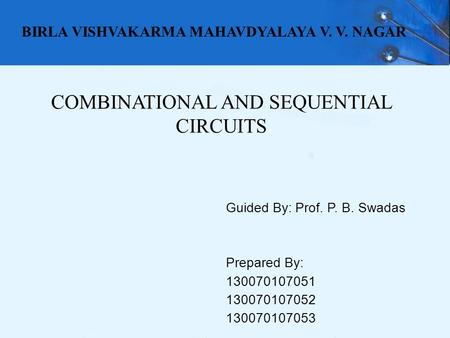 COMBINATIONAL AND SEQUENTIAL CIRCUITS Guided By: Prof. P. B. Swadas Prepared By: 130070107051 130070107052 130070107053 BIRLA VISHVAKARMA MAHAVDYALAYA.