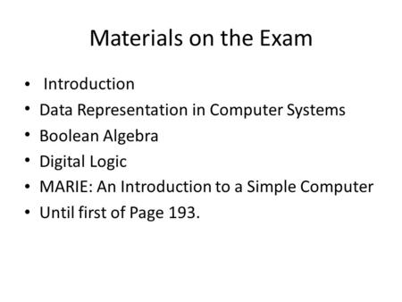 Materials on the Exam Introduction Data Representation in Computer Systems Boolean Algebra Digital Logic MARIE: An Introduction to a Simple Computer Until.