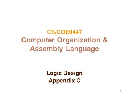 1 CS/COE0447 Computer Organization & Assembly Language Logic Design Appendix C.