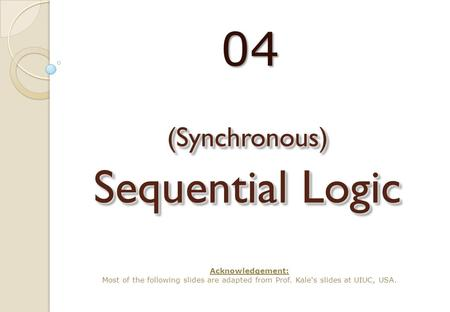 (Synchronous) Sequential Logic 04 Acknowledgement: Most of the following slides are adapted from Prof. Kale's slides at UIUC, USA.