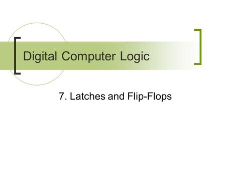 7. Latches and Flip-Flops Digital Computer Logic.