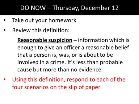 DO NOW – Thursday, December 12 Take out your homework Review this definition: Reasonable suspicion – information which is enough to give an officer a reasonable.
