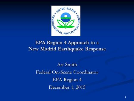 1 EPA Region 4 Approach to a New Madrid Earthquake Response Art Smith Federal On-Scene Coordinator EPA Region 4 December 1, 2015.