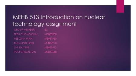 MEHB 513 Introduction on nuclear technology assignment GROUP MEMBERS:ID: SEEH CHONG CHIN ME088280 YEE QIAN WAHME087980 TING DING PINGME087970 LIM JIA YINGME087912.