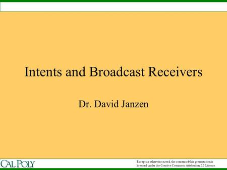 Intents and Broadcast Receivers Dr. David Janzen Except as otherwise noted, the content of this presentation is licensed under the Creative Commons Attribution.