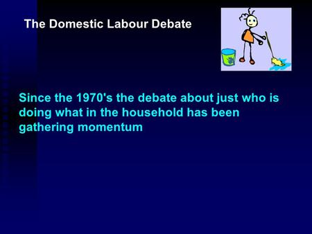 The Domestic Labour Debate Since the 1970's the debate about just who is doing what in the household has been gathering momentum.