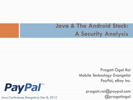 Java & The Android Stack: A Security Analysis Pragati Ogal Rai Mobile Technology Evangelist PayPal, eBay Java.