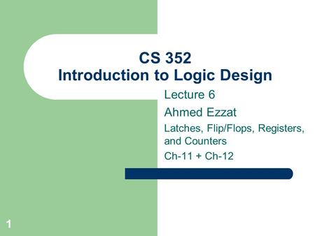 1 CS 352 Introduction to Logic Design Lecture 6 Ahmed Ezzat Latches, Flip/Flops, Registers, and Counters Ch-11 + Ch-12.