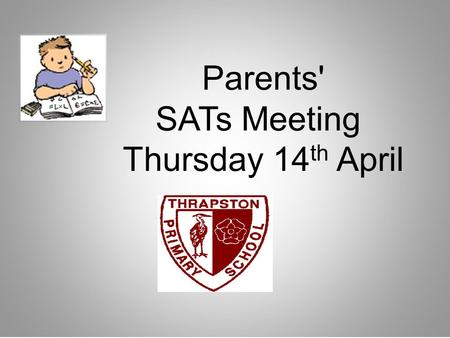 Parents' SATs Meeting Thursday 14 th April. To share information about KS2 SATs To answer any questions about KS2 SATs Discuss / share ideas about how.