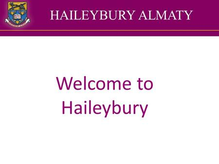 HAILEYBURY ALMATY Welcome to Haileybury. The year one team 1RS Ms Siddall Ms Mussa Ms Kaliyeva 1SC Mrs Cherry Ms Chartykova Ms Karimova 1FM Ms Measures.