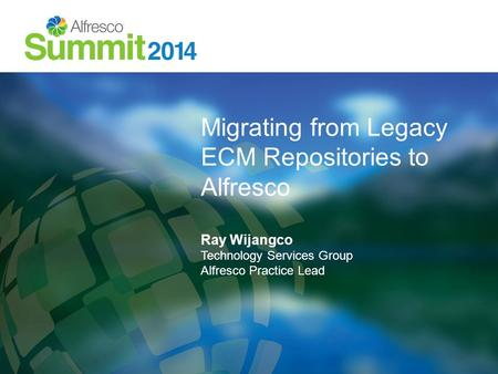 Migrating from Legacy ECM Repositories to Alfresco Ray Wijangco Technology Services Group Alfresco Practice Lead.