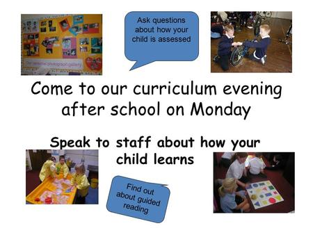Come to our curriculum evening after school on Monday Speak to staff about how your child learns Ask questions about how your child is assessed Find out.