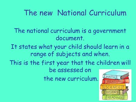 The new National Curriculum The national curriculum is a government document. It states what your child should learn in a range of subjects and when. This.